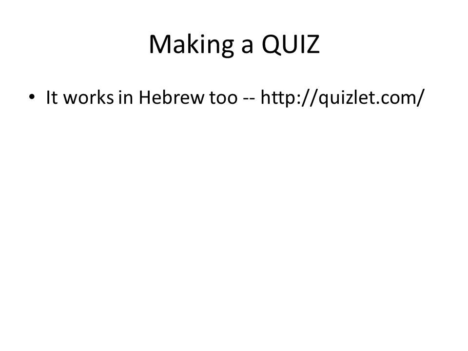 Making a QUIZ It works in Hebrew too -- http://quizlet.com/