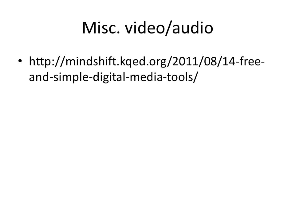 Misc. video/audio http://mindshift.kqed.org/2011/08/14-free- and-simple-digital-media-tools/