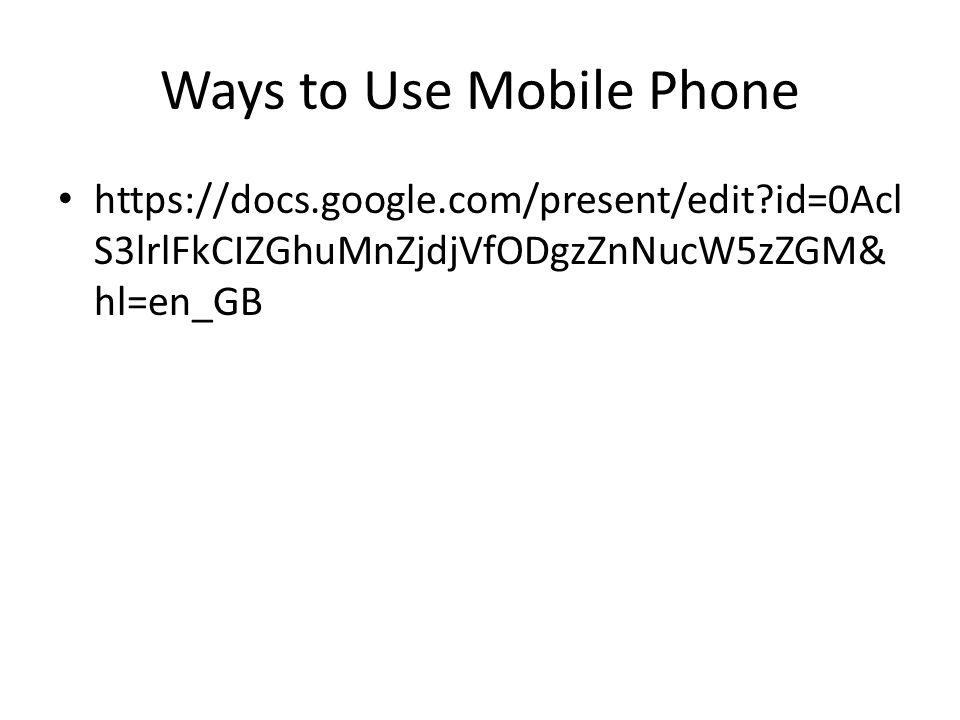 Ways to Use Mobile Phone https://docs.google.com/present/edit?id=0Acl S3lrlFkCIZGhuMnZjdjVfODgzZnNucW5zZGM& hl=en_GB