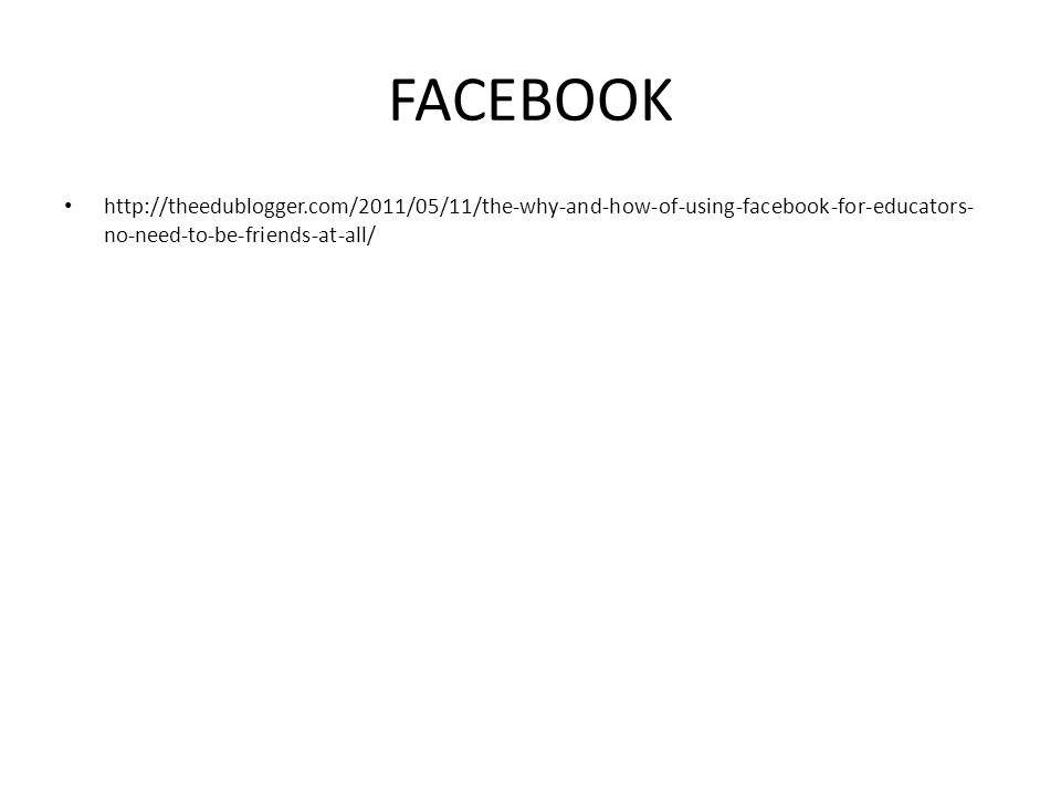 FACEBOOK http://theedublogger.com/2011/05/11/the-why-and-how-of-using-facebook-for-educators- no-need-to-be-friends-at-all/
