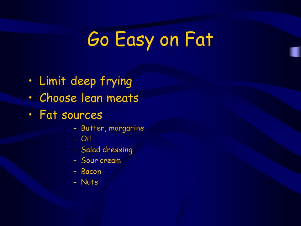 Go Easy on Fat Limit deep frying Choose lean meats Fat sources –Butter, margarine –Oil –Salad dressing –Sour cream –Bacon –Nuts