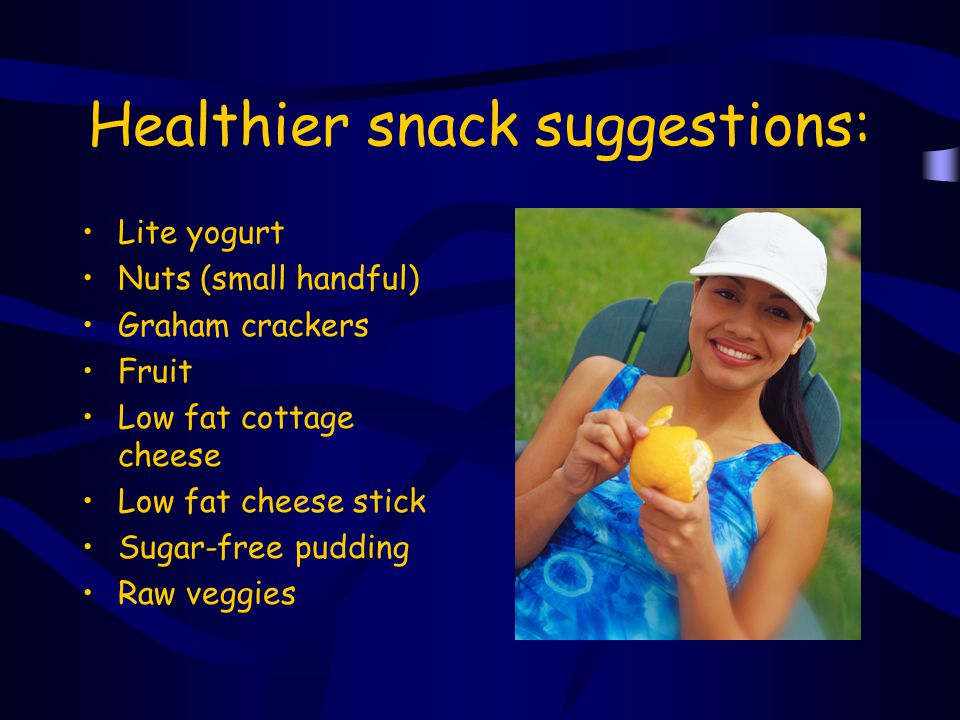 Healthier snack suggestions: Lite yogurt Nuts (small handful) Graham crackers Fruit Low fat cottage cheese Low fat cheese stick Sugar-free pudding Raw