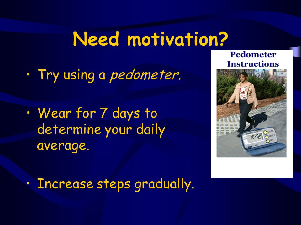 Need motivation? Try using a pedometer. Wear for 7 days to determine your daily average. Increase steps gradually.