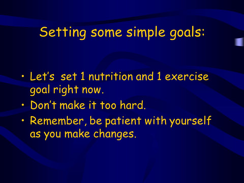 Setting some simple goals: Let's set 1 nutrition and 1 exercise goal right now. Don't make it too hard. Remember, be patient with yourself as you make