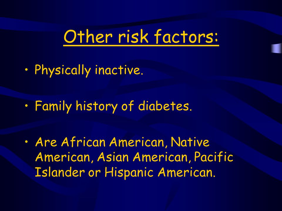 Other risk factors, cont'd Have had a large baby weighing 9 lbs.