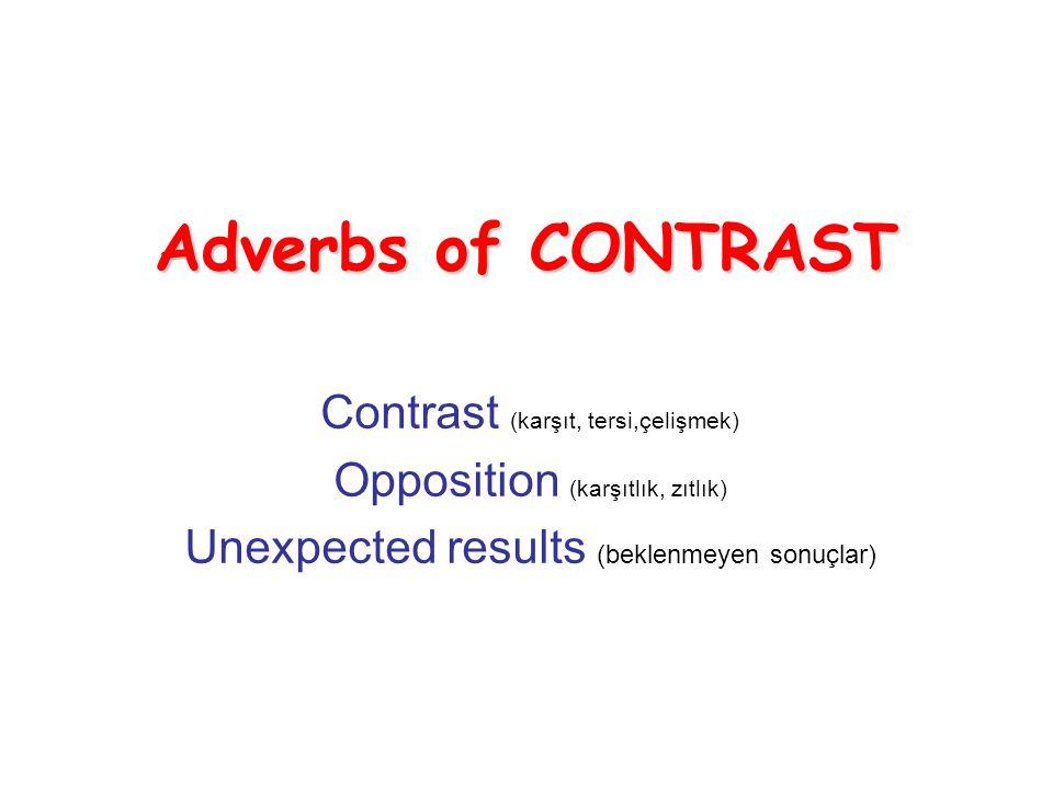 Adverbs of CONTRAST Contrast (karşıt, tersi,çelişmek) Opposition (karşıtlık, zıtlık) Unexpected results (beklenmeyen sonuçlar)