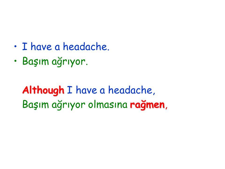 I have a headache. Başım ağrıyor. Although I have a headache, Başım ağrıyor olmasına r rr rağmen,