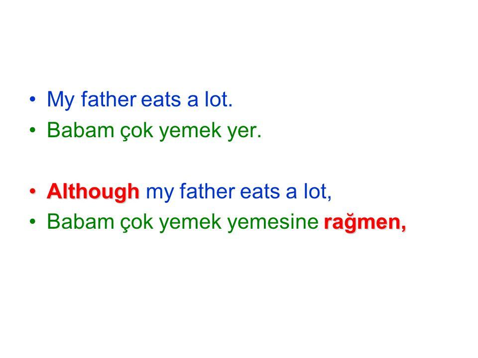 My father eats a lot. Babam çok yemek yer.