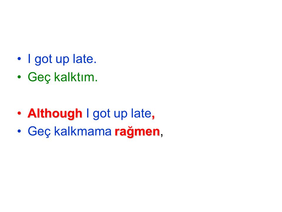 I got up late. Geç kalktım. Although,Although I got up late, rağmenGeç kalkmama rağmen,