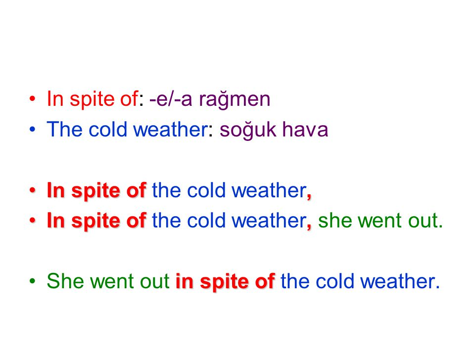 In spite of: -e/-a rağmen The cold weather: soğuk hava In spite of,In spite of the cold weather, In spite of,In spite of the cold weather, she went out.