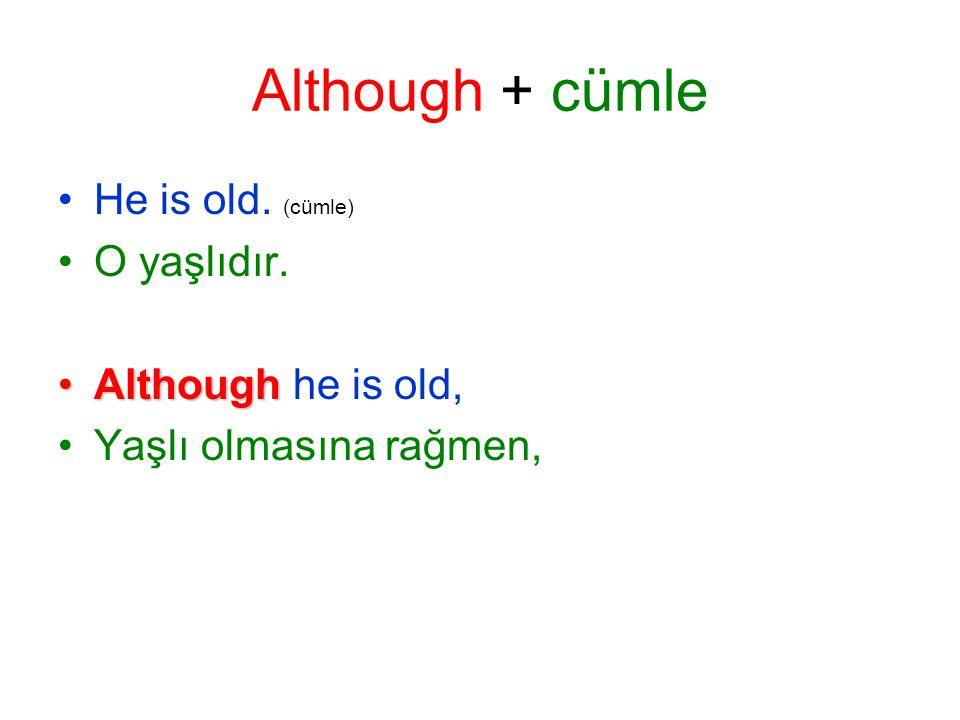 Although + cümle He is old. (cümle) O yaşlıdır. AlthoughAlthough he is old, Yaşlı olmasına rağmen,