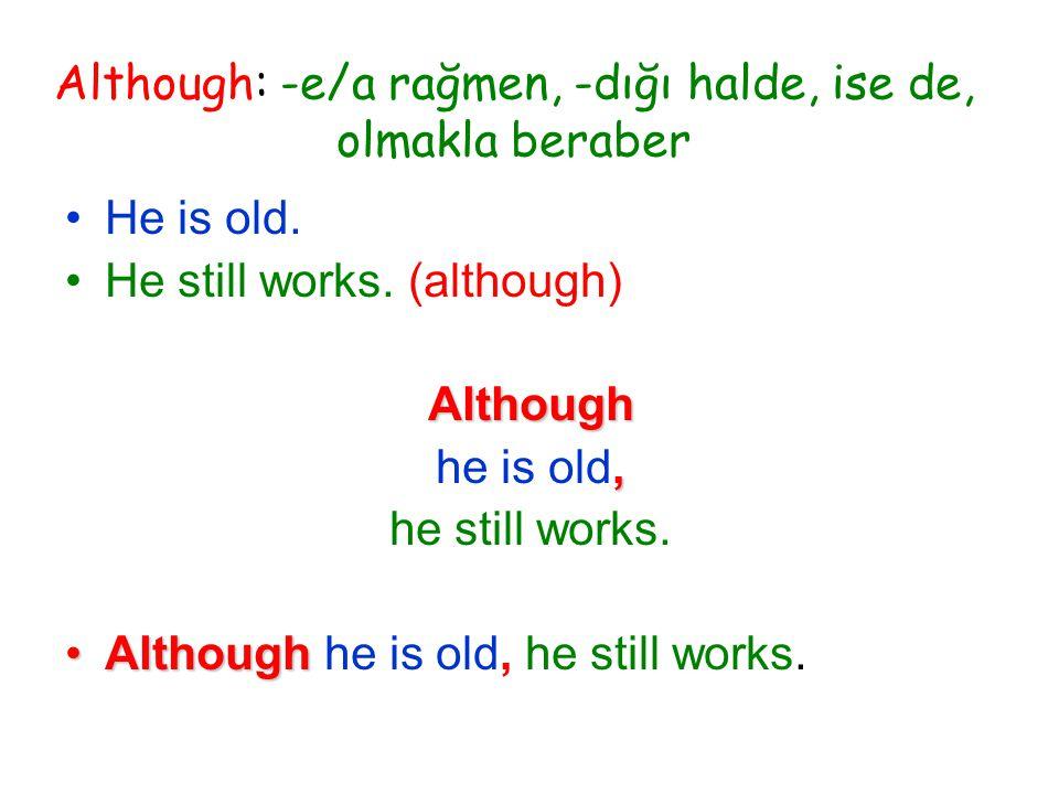 Although: -e/a rağmen, -dığı halde, ise de, olmakla beraber He is old.