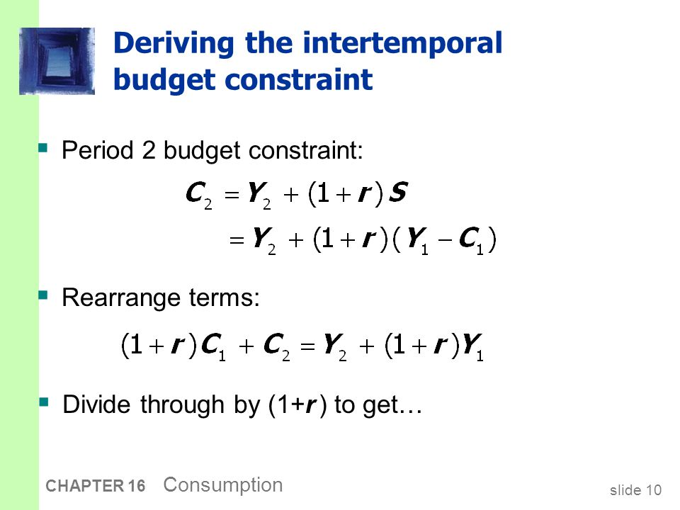 slide 10 CHAPTER 16 Consumption Deriving the intertemporal budget constraint  Period 2 budget constraint:  Rearrange terms:  Divide through by (1+r