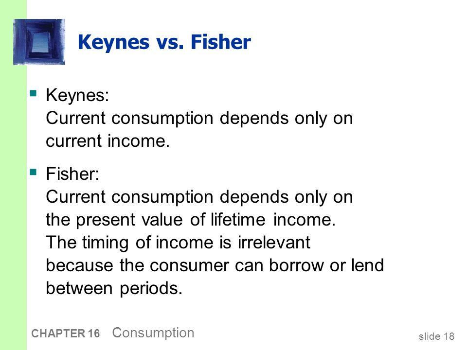 slide 18 CHAPTER 16 Consumption Keynes vs. Fisher  Keynes: Current consumption depends only on current income.  Fisher: Current consumption depends