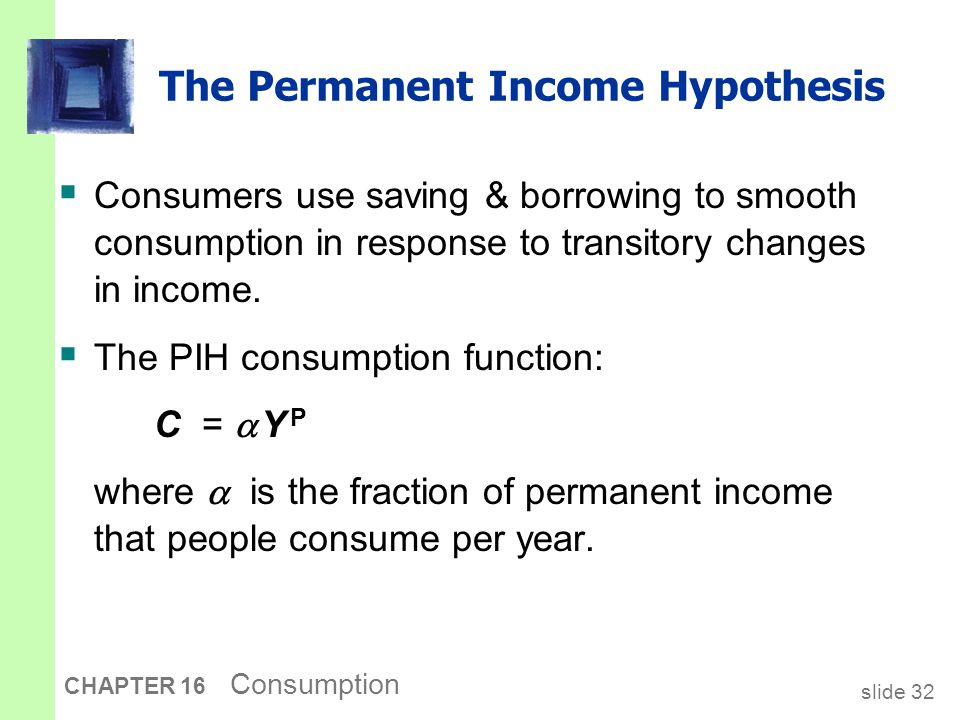 slide 32 CHAPTER 16 Consumption The Permanent Income Hypothesis  Consumers use saving & borrowing to smooth consumption in response to transitory cha