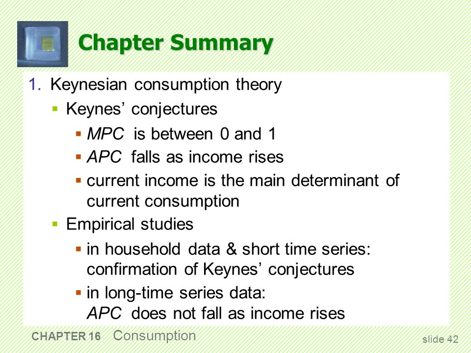 Chapter Summary 1. Keynesian consumption theory  Keynes' conjectures  MPC is between 0 and 1  APC falls as income rises  current income is the mai