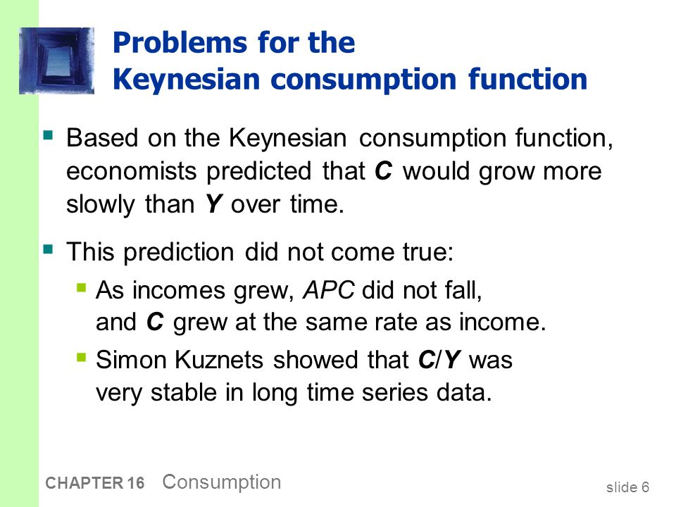 slide 6 CHAPTER 16 Consumption Problems for the Keynesian consumption function  Based on the Keynesian consumption function, economists predicted tha