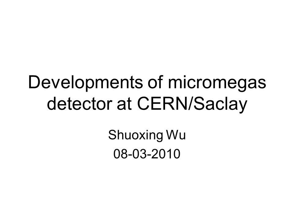 Developments of micromegas detector at CERN/Saclay Shuoxing Wu 08-03-2010