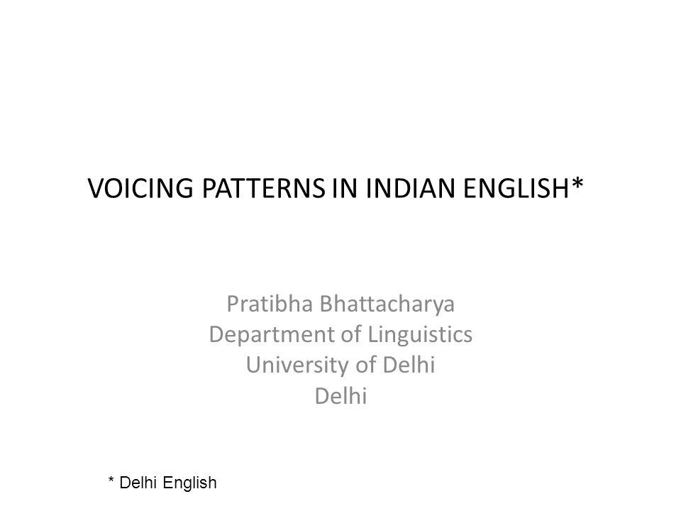VOICING PATTERNS IN INDIAN ENGLISH* Pratibha Bhattacharya Department of Linguistics University of Delhi Delhi * Delhi English