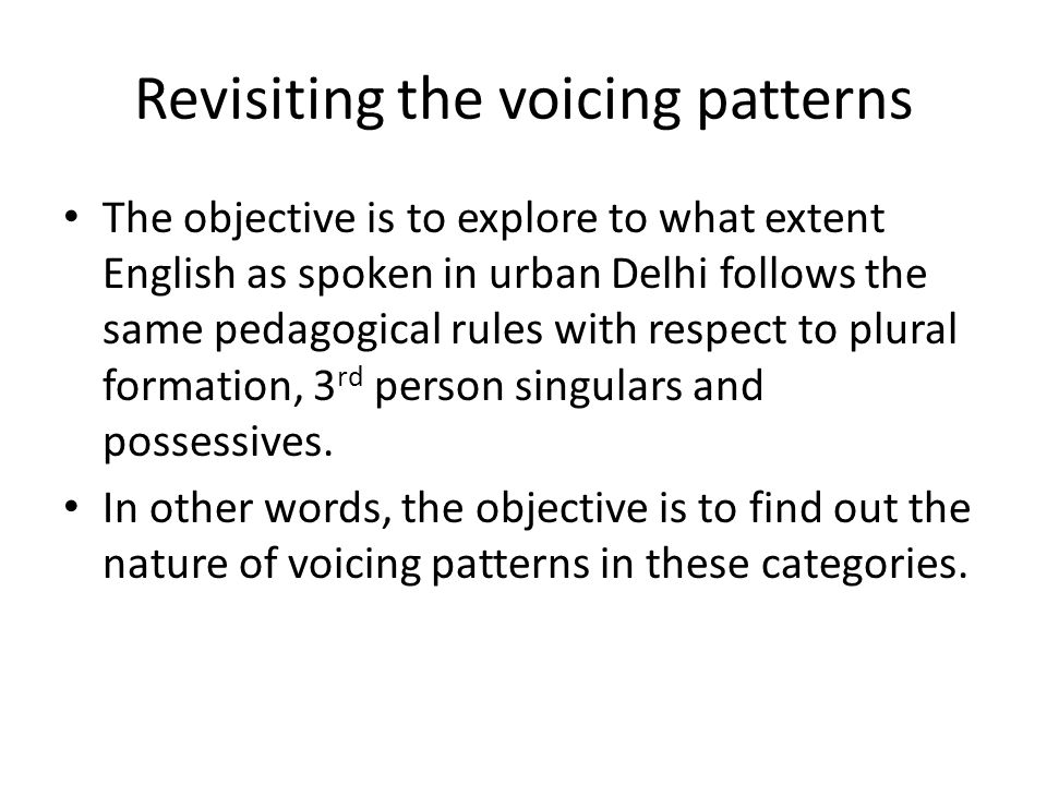 Revisiting the voicing patterns The objective is to explore to what extent English as spoken in urban Delhi follows the same pedagogical rules with re