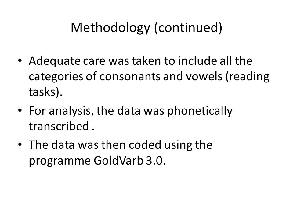 Methodology (continued) Adequate care was taken to include all the categories of consonants and vowels (reading tasks). For analysis, the data was pho