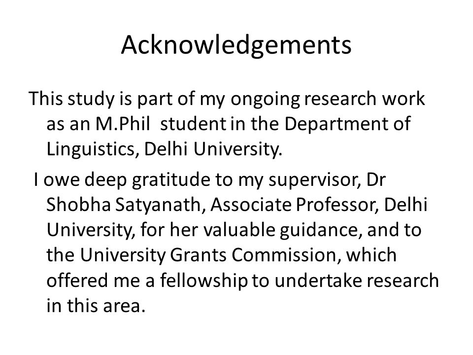 Acknowledgements This study is part of my ongoing research work as an M.Phil student in the Department of Linguistics, Delhi University. I owe deep gr