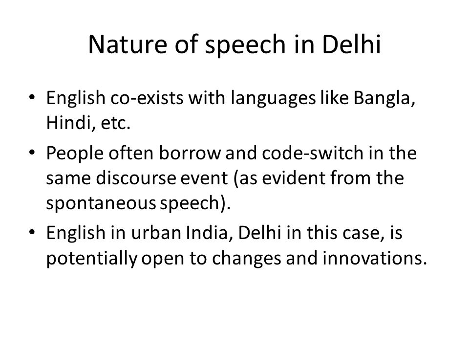 Nature of speech in Delhi English co-exists with languages like Bangla, Hindi, etc. People often borrow and code-switch in the same discourse event (a