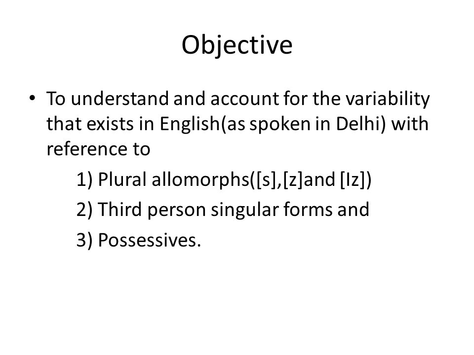 Objective To understand and account for the variability that exists in English(as spoken in Delhi) with reference to 1) Plural allomorphs([s],[z]and [