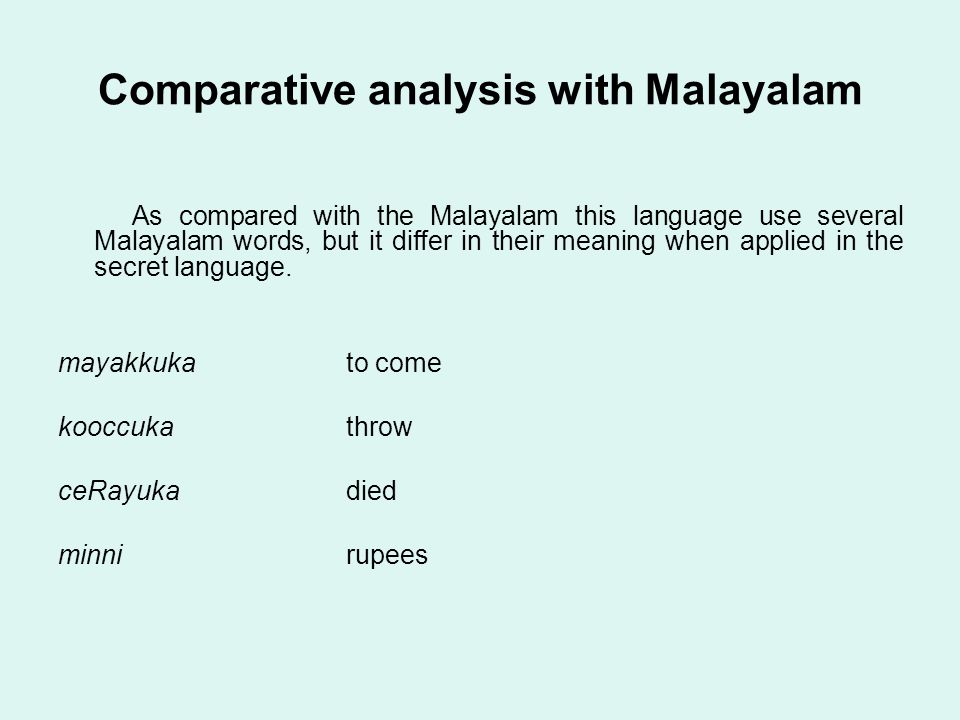 Comparative analysis with Malayalam As compared with the Malayalam this language use several Malayalam words, but it differ in their meaning when applied in the secret language.