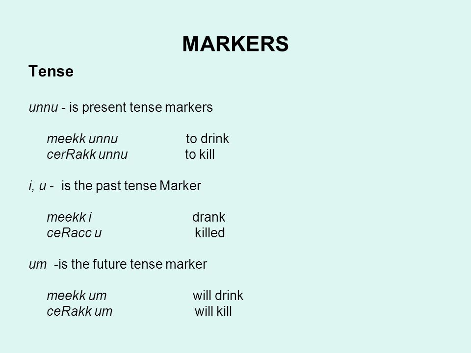 MARKERS Tense unnu - is present tense markers meekk unnu to drink cerRakk unnu to kill i, u - is the past tense Marker meekk i drank ceRacc u killed um -is the future tense marker meekk um will drink ceRakk um will kill