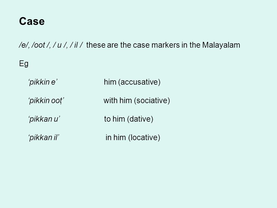 Case /e/, /oot /, / u /, / il / these are the case markers in the Malayalam Eg 'pikkin e' him (accusative) 'pikkin oot' with him (sociative) 'pikkan u' to him (dative) 'pikkan il' in him (locative)