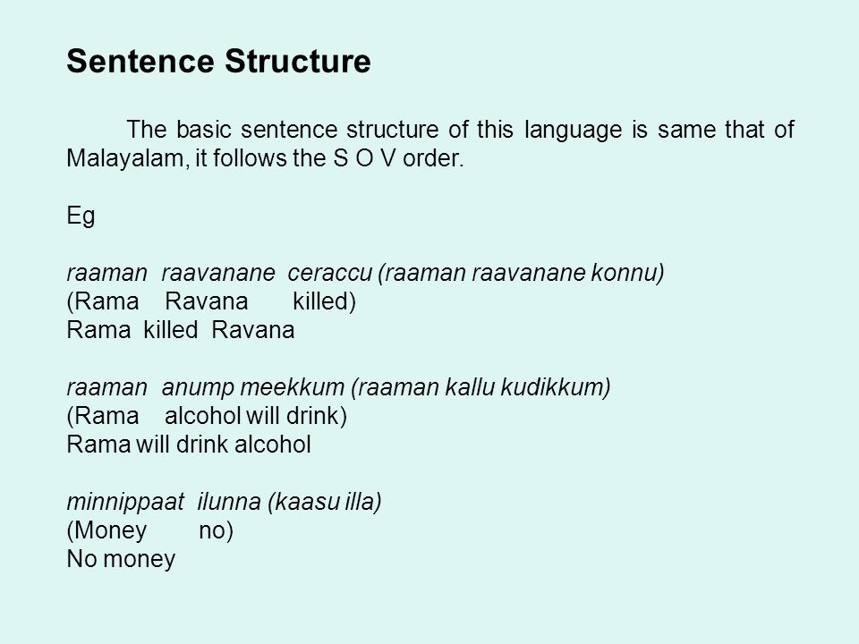 Sentence Structure The basic sentence structure of this language is same that of Malayalam, it follows the S O V order.