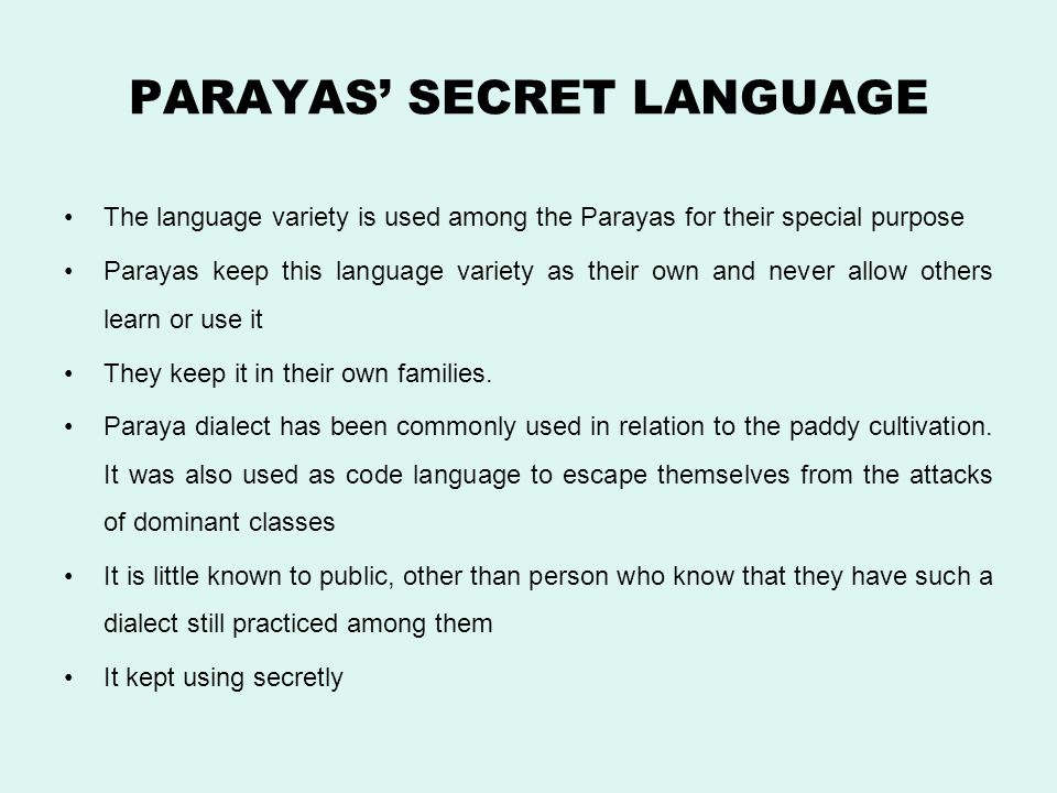 PARAYAS' SECRET LANGUAGE The language variety is used among the Parayas for their special purpose Parayas keep this language variety as their own and never allow others learn or use it They keep it in their own families.