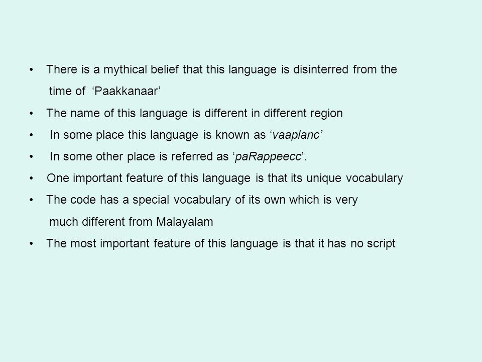 There is a mythical belief that this language is disinterred from the time of 'Paakkanaar' The name of this language is different in different region In some place this language is known as 'vaaplanc' In some other place is referred as 'paRappeecc'.