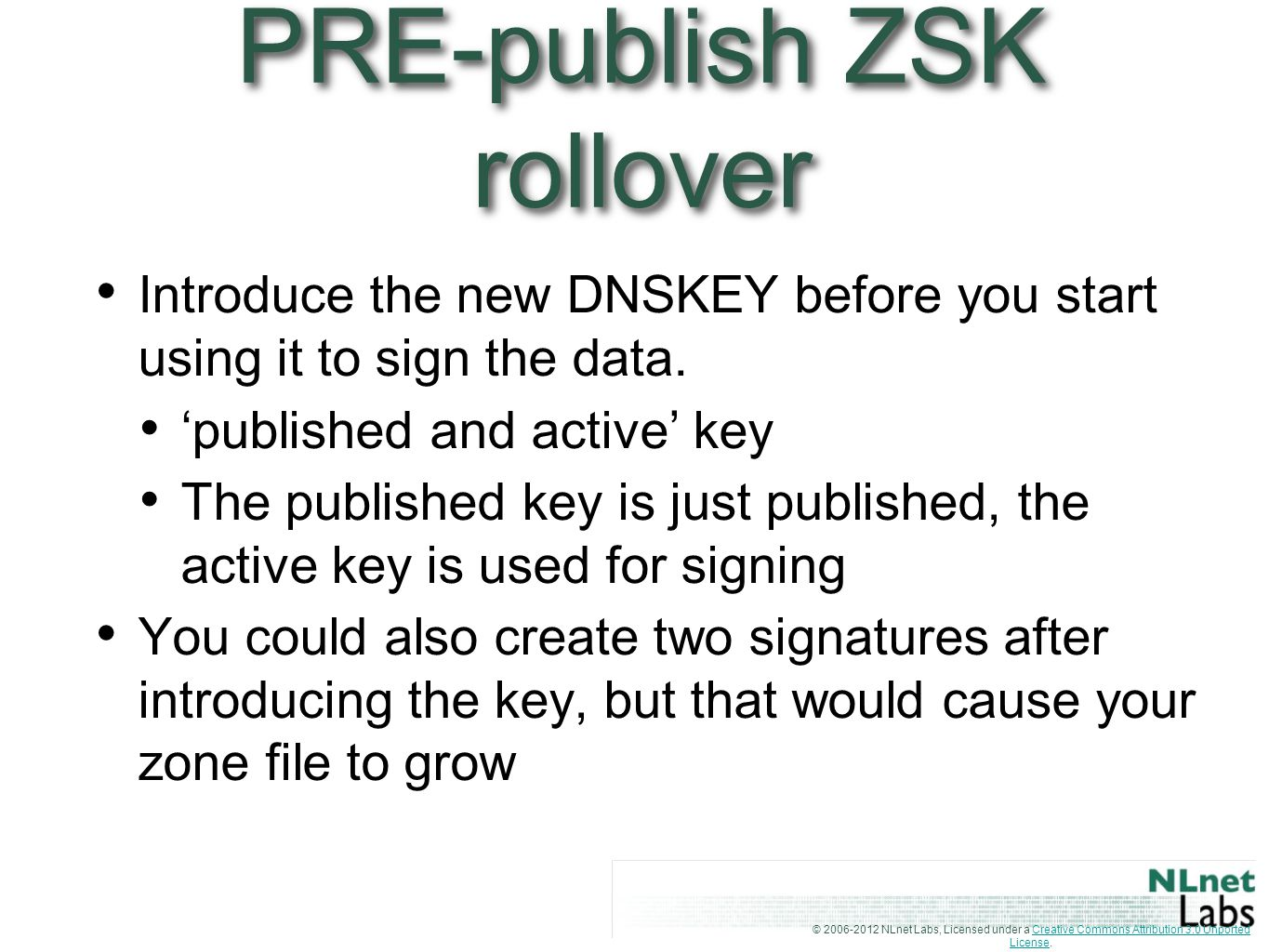 © 2006-2012 NLnet Labs, Licensed under a Creative Commons Attribution 3.0 Unported License.Creative Commons Attribution 3.0 Unported License PRE-publish ZSK rollover Introduce the new DNSKEY before you start using it to sign the data.