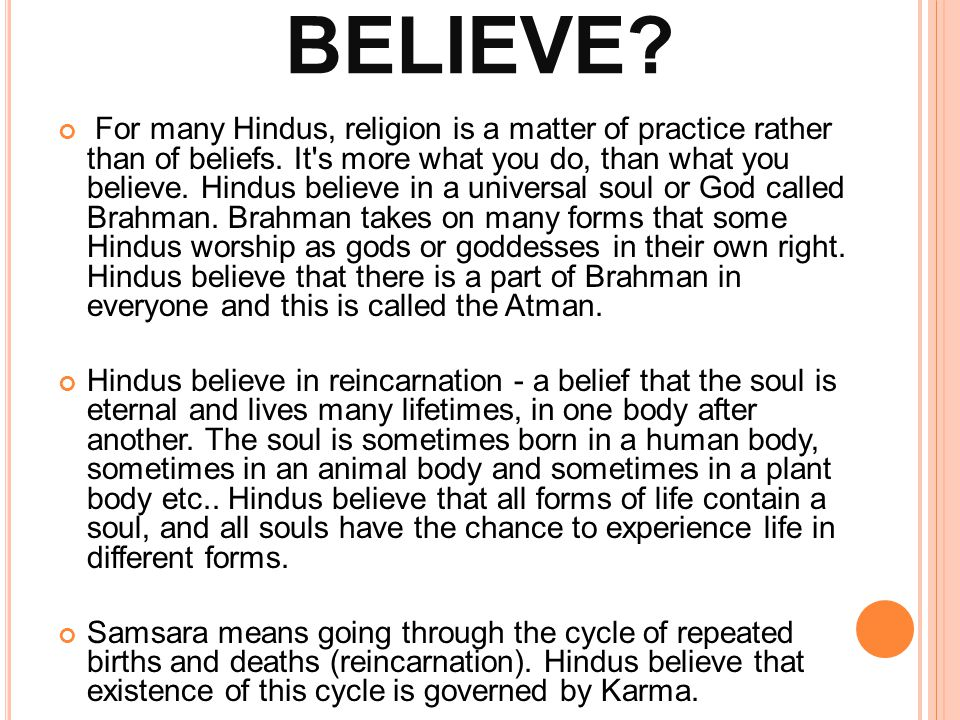 WHAT DO HINDUS BELIEVE? For many Hindus, religion is a matter of practice rather than of beliefs. It's more what you do, than what you believe. Hindus