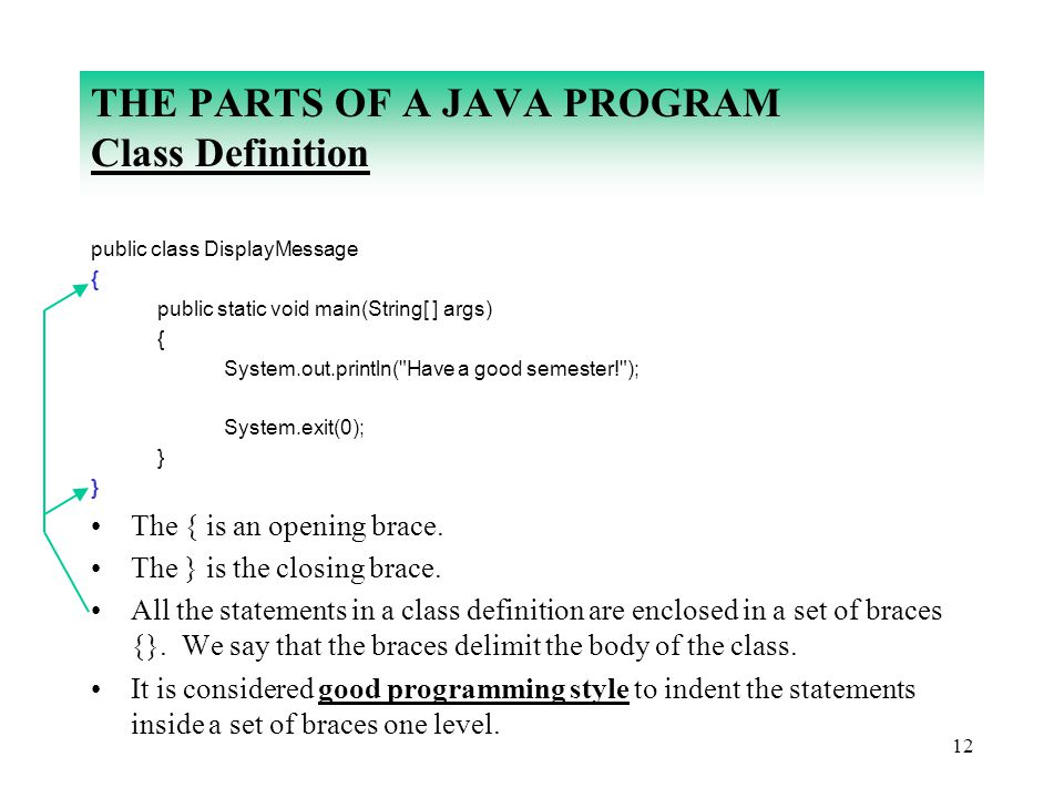 12 THE PARTS OF A JAVA PROGRAM Class Definition public class DisplayMessage { public static void main(String[ ] args) { System.out.println(