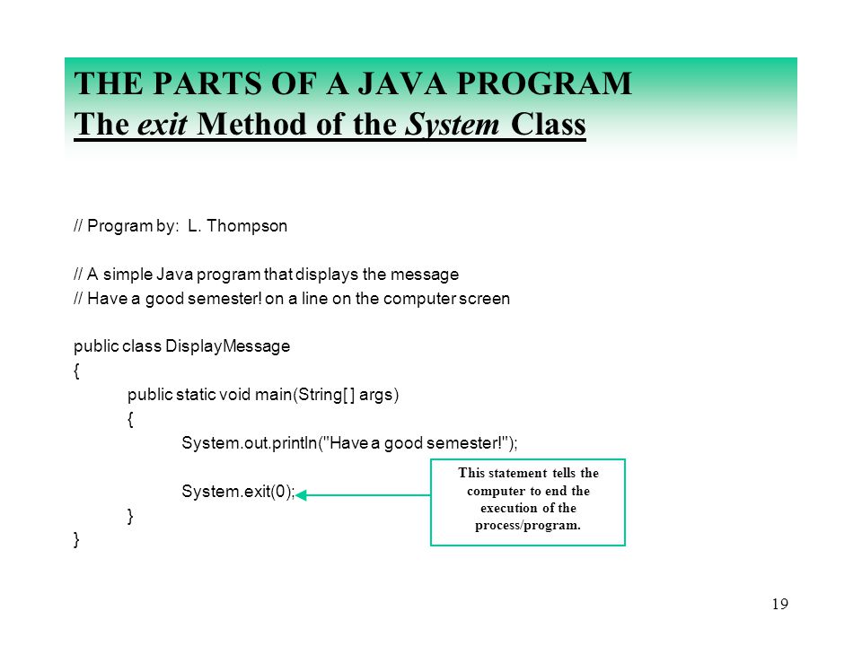 19 THE PARTS OF A JAVA PROGRAM The exit Method of the System Class // Program by: L. Thompson // A simple Java program that displays the message // Ha
