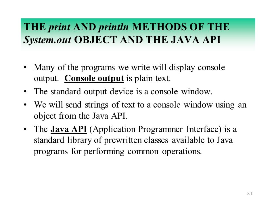 21 THE print AND println METHODS OF THE System.out OBJECT AND THE JAVA API Many of the programs we write will display console output. Console output i