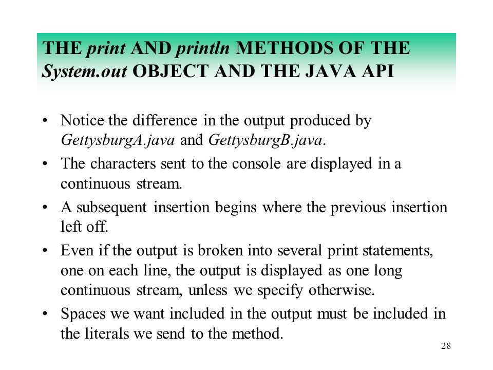 28 THE print AND println METHODS OF THE System.out OBJECT AND THE JAVA API Notice the difference in the output produced by GettysburgA.java and Gettys