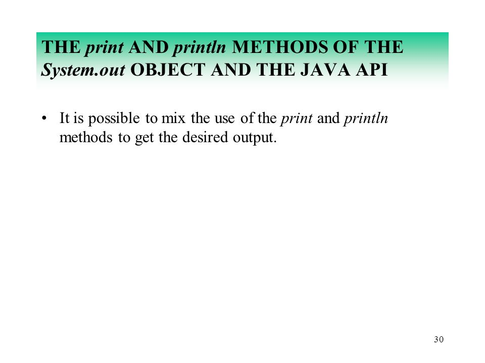 30 THE print AND println METHODS OF THE System.out OBJECT AND THE JAVA API It is possible to mix the use of the print and println methods to get the d