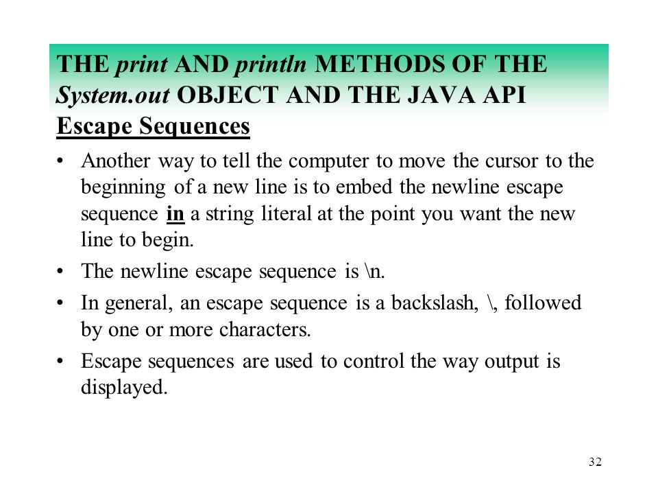 32 THE print AND println METHODS OF THE System.out OBJECT AND THE JAVA API Escape Sequences Another way to tell the computer to move the cursor to the