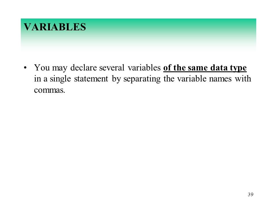 39 VARIABLES You may declare several variables of the same data type in a single statement by separating the variable names with commas.