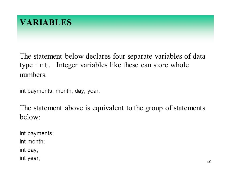 40 VARIABLES The statement below declares four separate variables of data type int. Integer variables like these can store whole numbers. int payments
