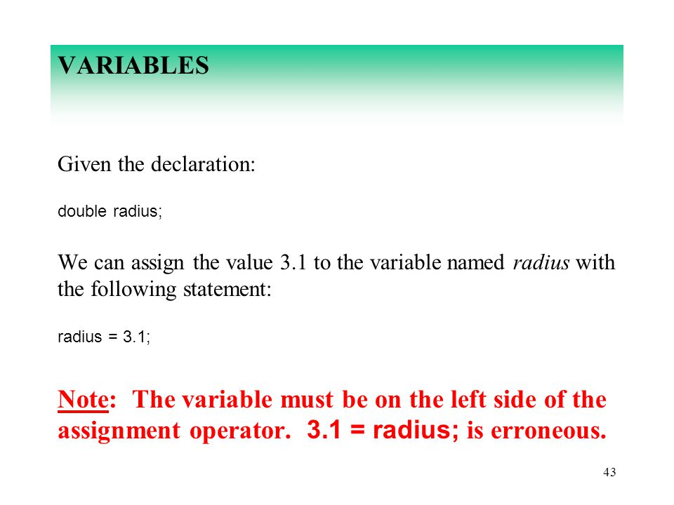 43 VARIABLES Given the declaration: double radius; We can assign the value 3.1 to the variable named radius with the following statement: radius = 3.1