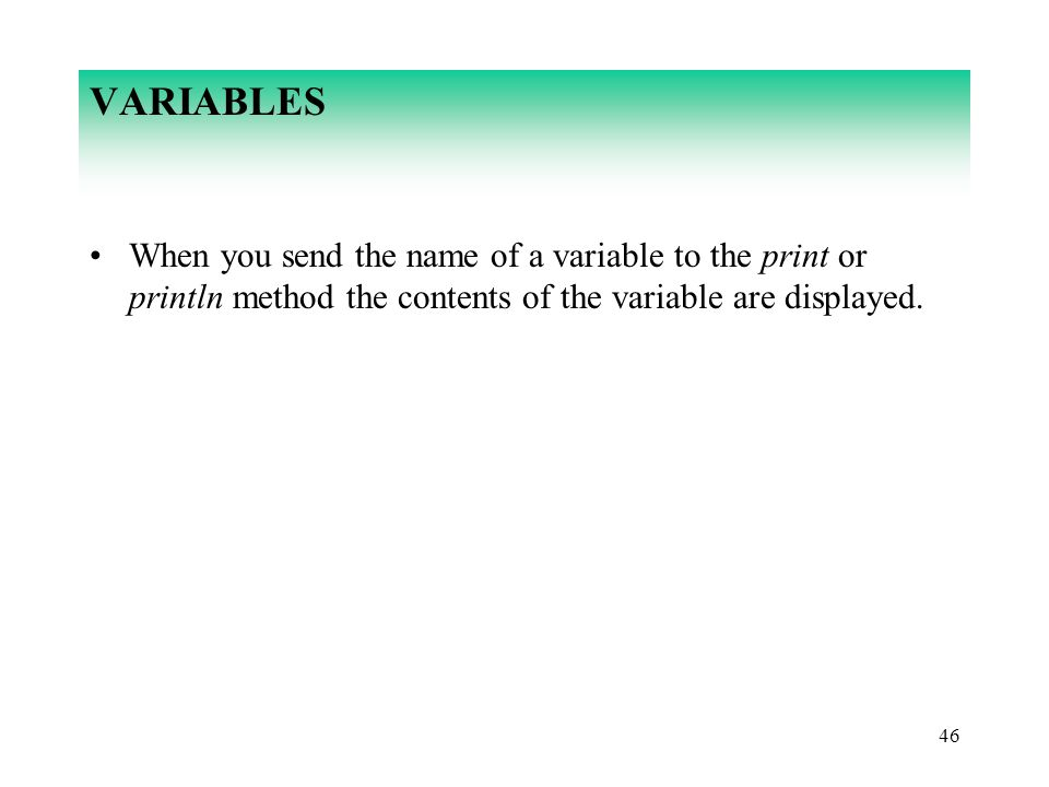 46 VARIABLES When you send the name of a variable to the print or println method the contents of the variable are displayed.