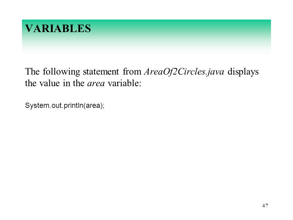 47 VARIABLES The following statement from AreaOf2Circles.java displays the value in the area variable: System.out.println(area);