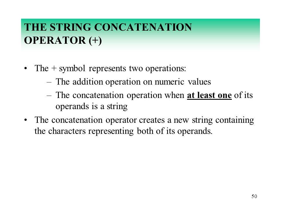 50 THE STRING CONCATENATION OPERATOR (+) The + symbol represents two operations: –The addition operation on numeric values –The concatenation operatio