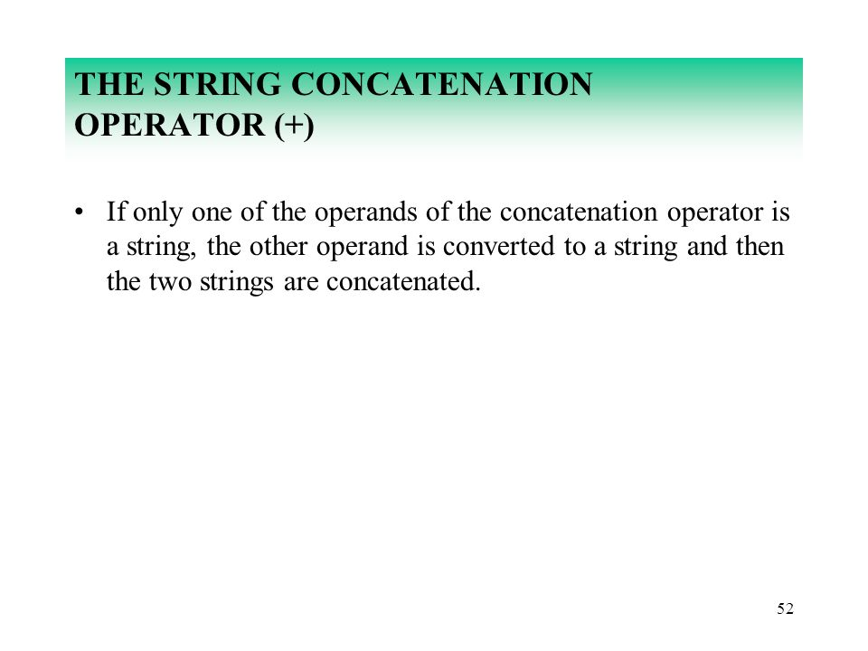 52 THE STRING CONCATENATION OPERATOR (+) If only one of the operands of the concatenation operator is a string, the other operand is converted to a st