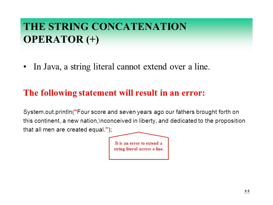 55 THE STRING CONCATENATION OPERATOR (+) In Java, a string literal cannot extend over a line. The following statement will result in an error: System.